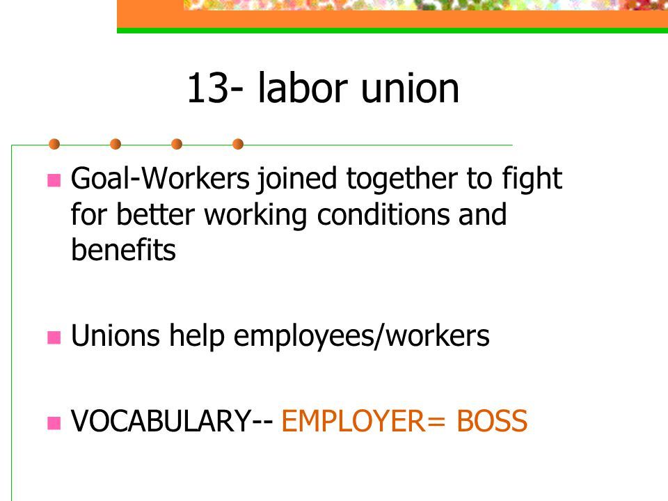 13- labor union Goal-Workers joined together to fight for better working conditions and benefits Unions help employees/workers VOCABULARY-- EMPLOYER= BOSS