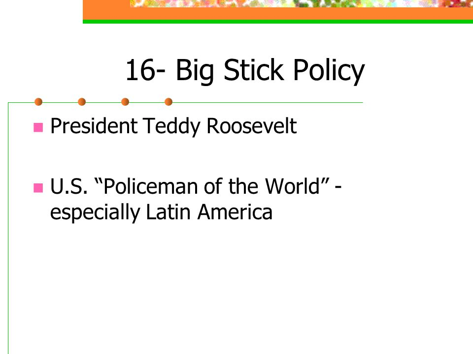 "16- Big Stick Policy President Teddy Roosevelt U.S. ""Policeman of the World"" - especially Latin America"