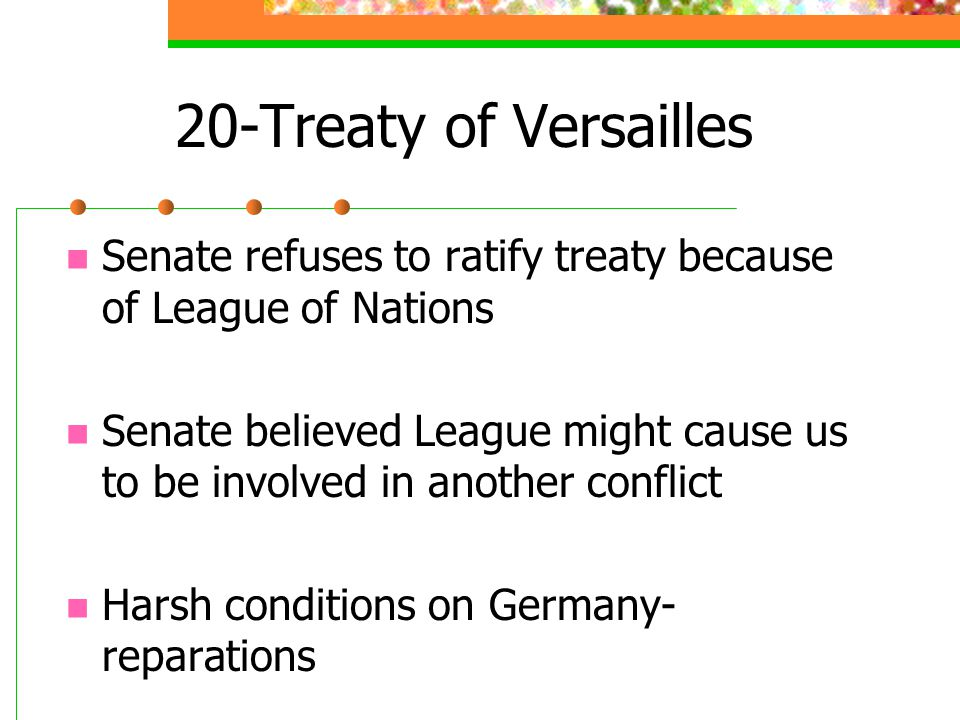 20-Treaty of Versailles Senate refuses to ratify treaty because of League of Nations Senate believed League might cause us to be involved in another conflict Harsh conditions on Germany- reparations