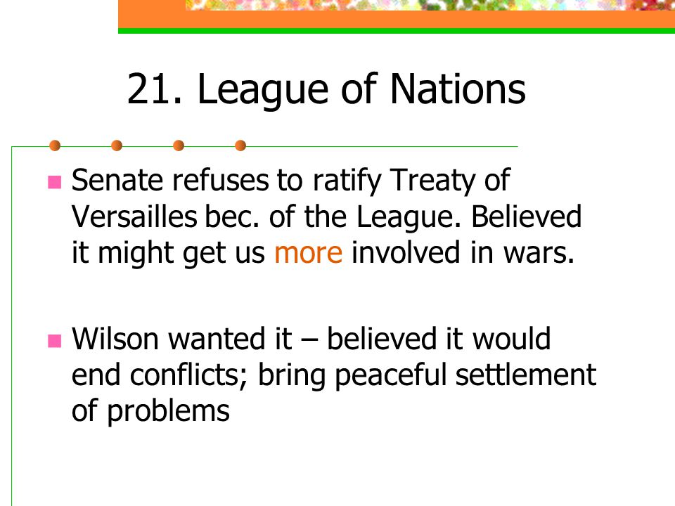 21. League of Nations Senate refuses to ratify Treaty of Versailles bec. of the League. Believed it might get us more involved in wars. Wilson wanted