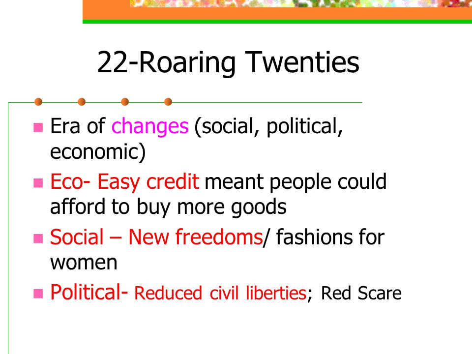 22-Roaring Twenties Era of changes (social, political, economic) Eco- Easy credit meant people could afford to buy more goods Social – New freedoms/ fashions for women Political- Reduced civil liberties; Red Scare