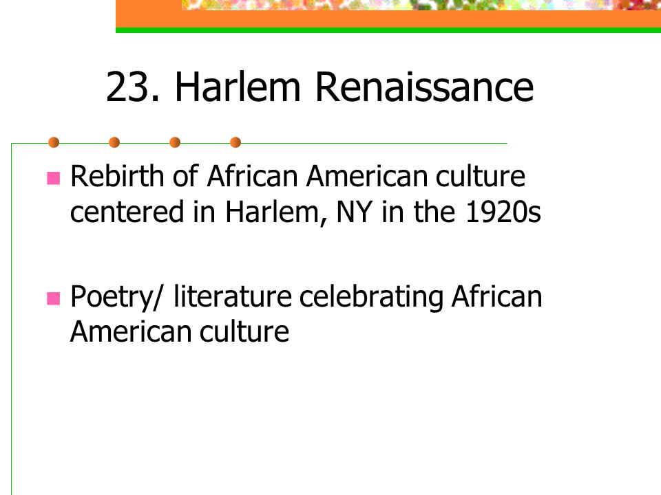 23. Harlem Renaissance Rebirth of African American culture centered in Harlem, NY in the 1920s Poetry/ literature celebrating African American culture