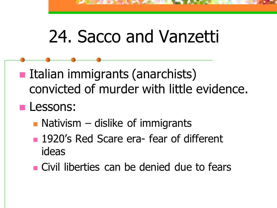 24. Sacco and Vanzetti Italian immigrants (anarchists) convicted of murder with little evidence. Lessons: Nativism – dislike of immigrants 1920's Red