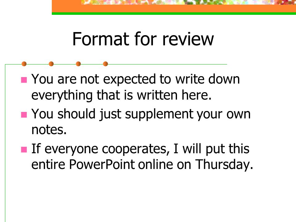 Format for review You are not expected to write down everything that is written here.