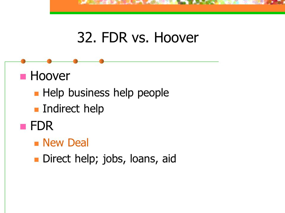 32. FDR vs. Hoover Hoover Help business help people Indirect help FDR New Deal Direct help; jobs, loans, aid