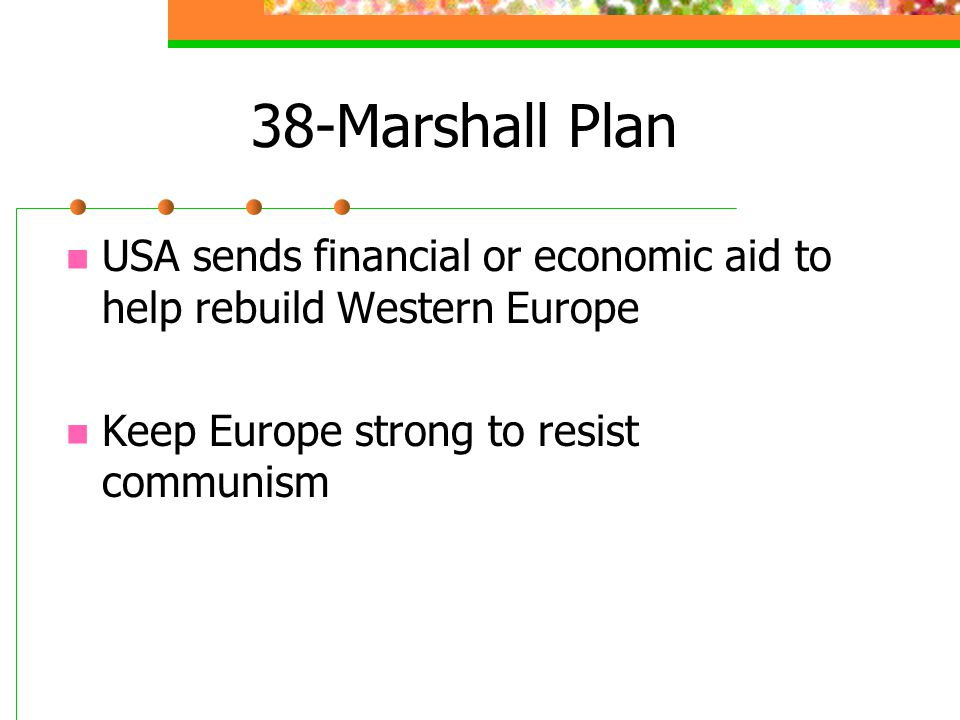 38-Marshall Plan USA sends financial or economic aid to help rebuild Western Europe Keep Europe strong to resist communism