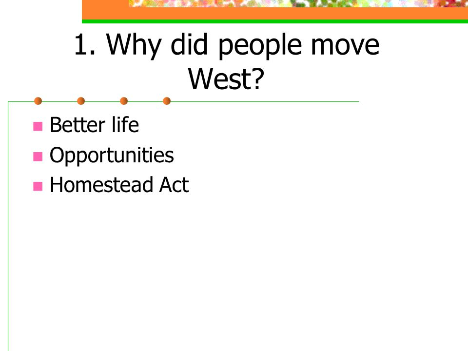 1. Why did people move West? Better life Opportunities Homestead Act