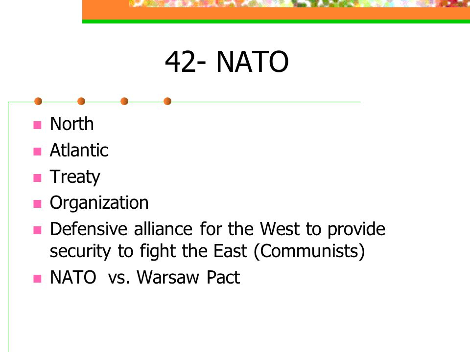 42- NATO North Atlantic Treaty Organization Defensive alliance for the West to provide security to fight the East (Communists) NATO vs. Warsaw Pact