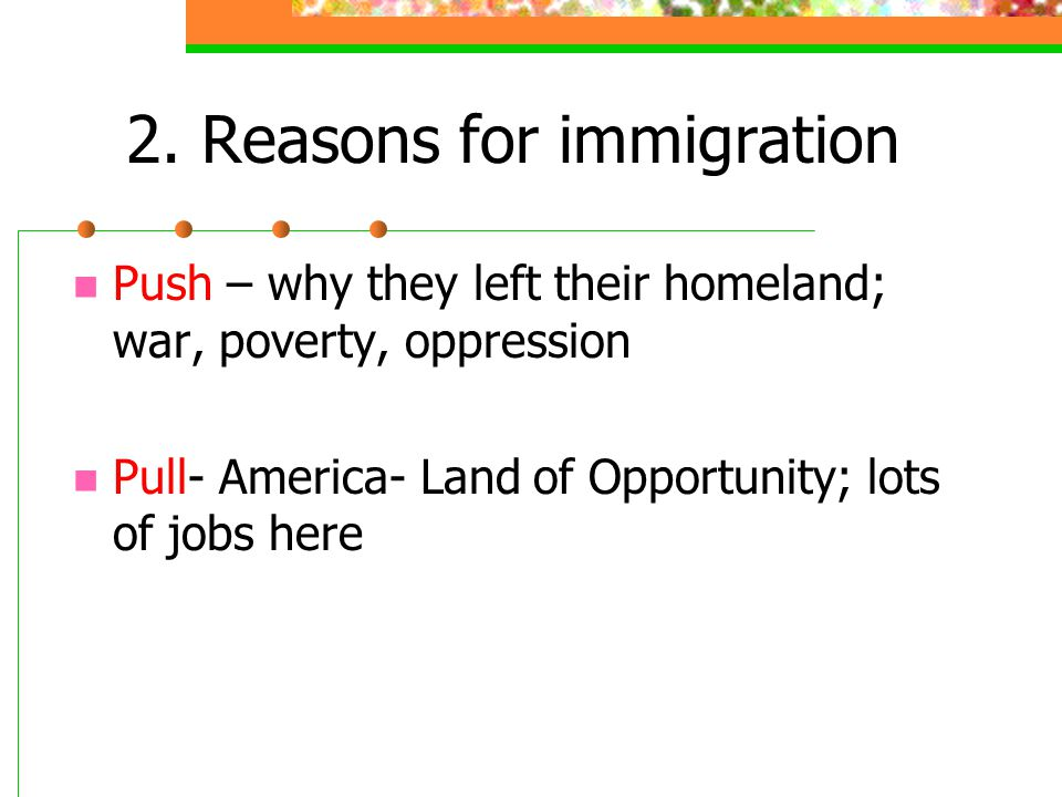 2. Reasons for immigration Push – why they left their homeland; war, poverty, oppression Pull- America- Land of Opportunity; lots of jobs here