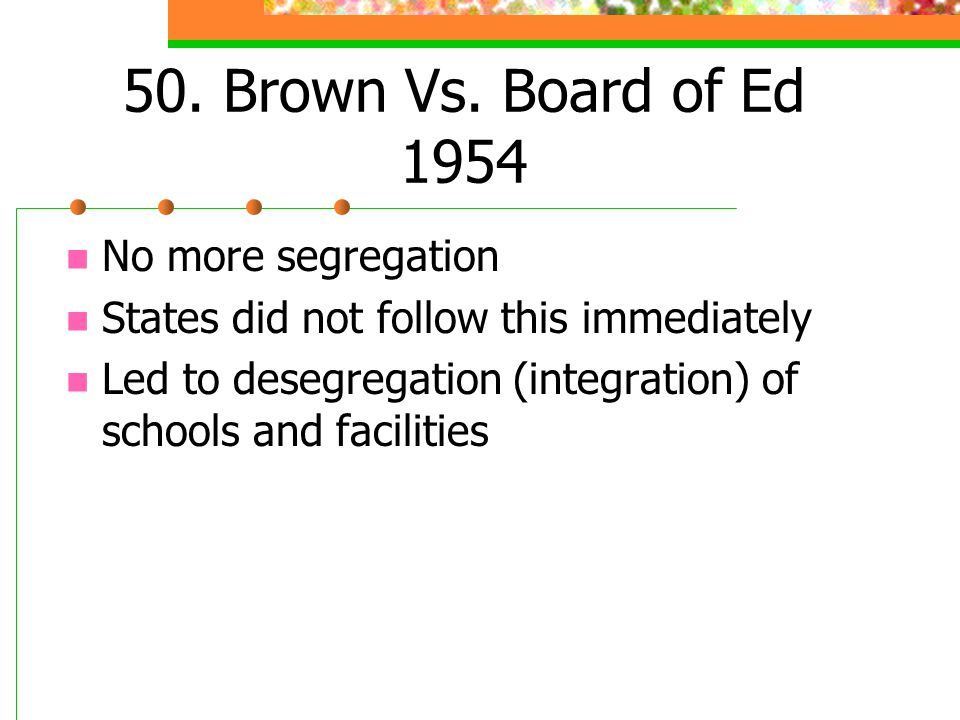 50. Brown Vs. Board of Ed 1954 No more segregation States did not follow this immediately Led to desegregation (integration) of schools and facilities