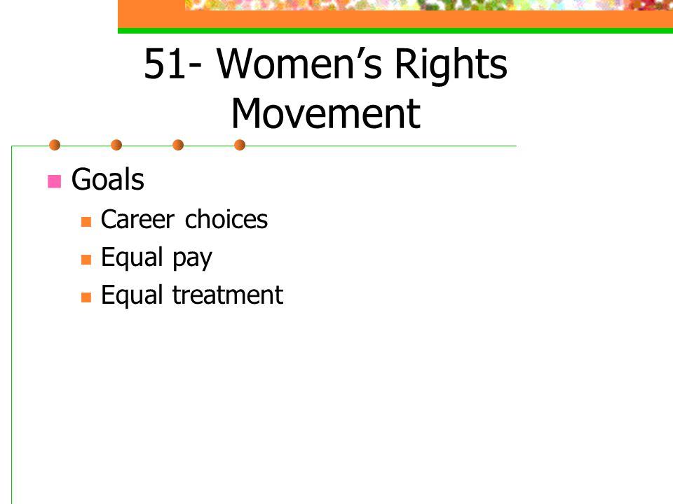51- Women's Rights Movement Goals Career choices Equal pay Equal treatment