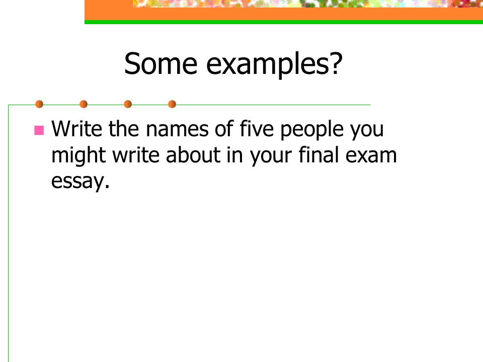 Some examples? Write the names of five people you might write about in your final exam essay.