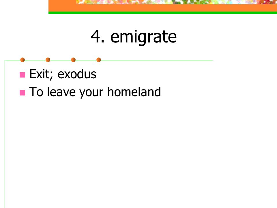 4. emigrate Exit; exodus To leave your homeland
