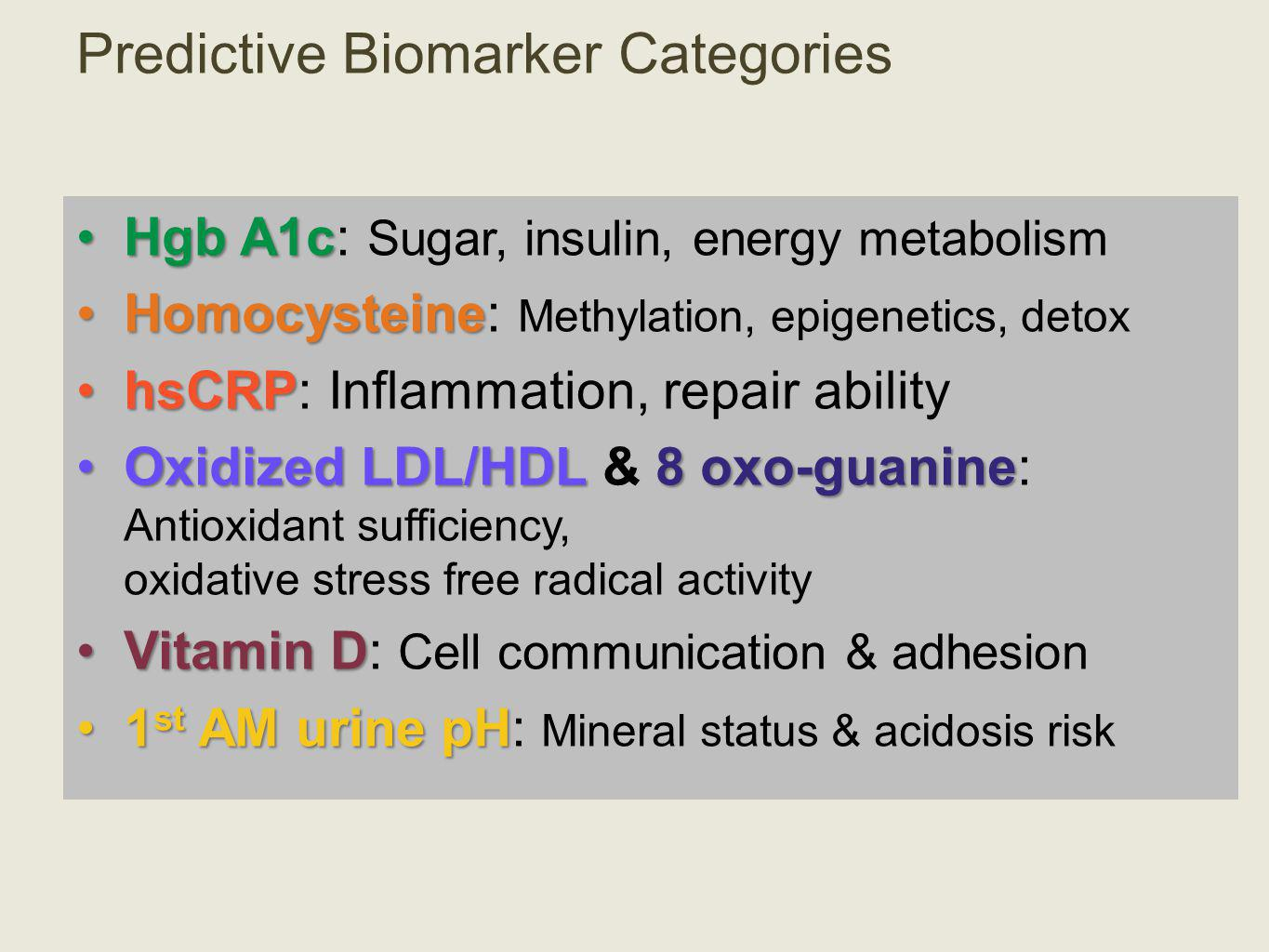 Predictive Biomarker Categories Hgb A1cHgb A1c: Sugar, insulin, energy metabolism HomocysteineHomocysteine: Methylation, epigenetics, detox hsCRPhsCRP: Inflammation, repair ability Oxidized LDL/HDL 8 oxo-guanineOxidized LDL/HDL & 8 oxo-guanine: Antioxidant sufficiency, oxidative stress free radical activity Vitamin DVitamin D: Cell communication & adhesion 1 st AM urine pH1 st AM urine pH: Mineral status & acidosis risk