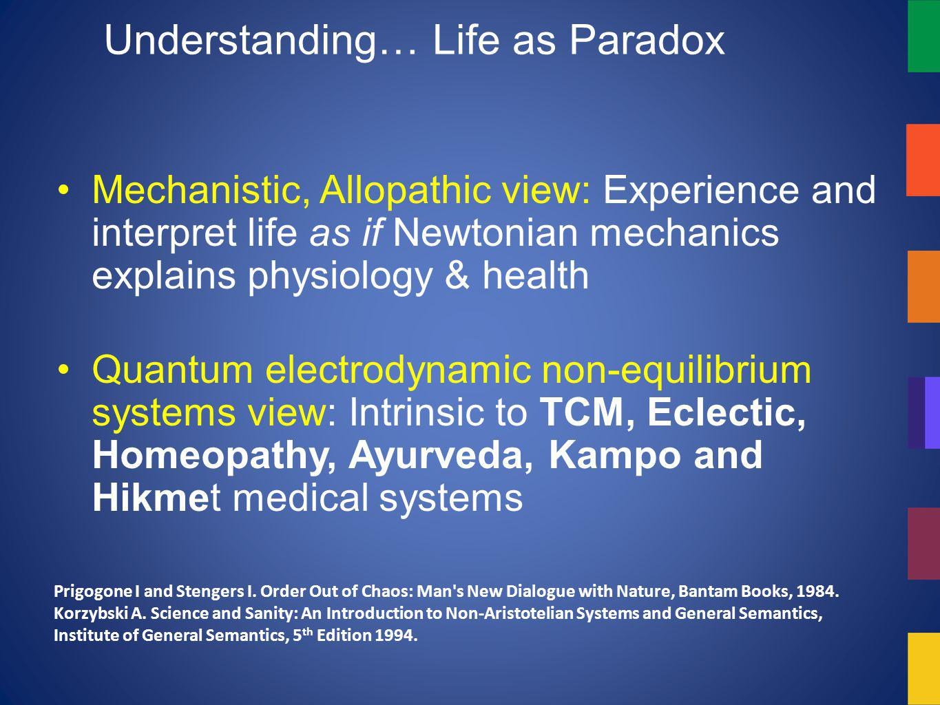 Understanding… Life as Paradox Mechanistic, Allopathic view: Experience and interpret life as if Newtonian mechanics explains physiology & health Quantum electrodynamic non-equilibrium systems view: Intrinsic to TCM, Eclectic, Homeopathy, Ayurveda, Kampo and Hikmet medical systems Prigogone I and Stengers I.