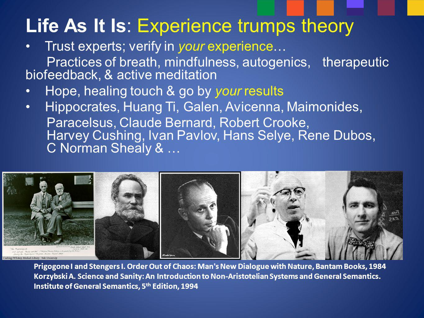 Life As It Is: Experience trumps theory Trust experts; verify in your experience… Practices of breath, mindfulness, autogenics, therapeutic biofeedback, & active meditation Hope, healing touch & go by your results Hippocrates, Huang Ti, Galen, Avicenna, Maimonides, Paracelsus, Claude Bernard, Robert Crooke, Harvey Cushing, Ivan Pavlov, Hans Selye, Rene Dubos, C Norman Shealy & … Prigogone I and Stengers I.