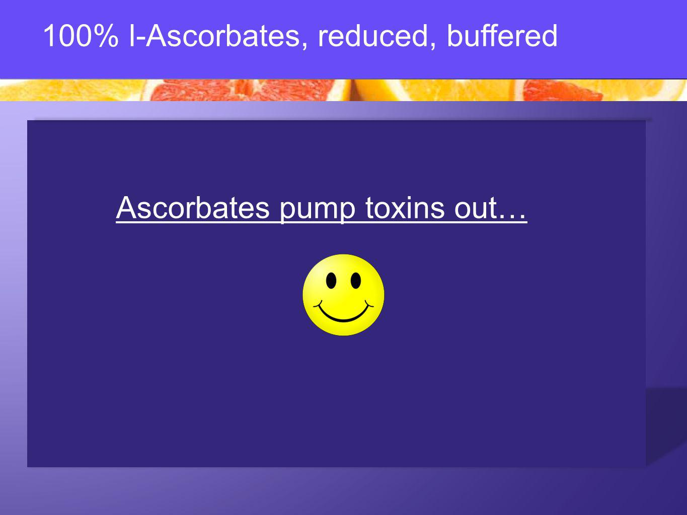 100% l-Ascorbates, reduced, buffered Ascorbates pump toxins out…