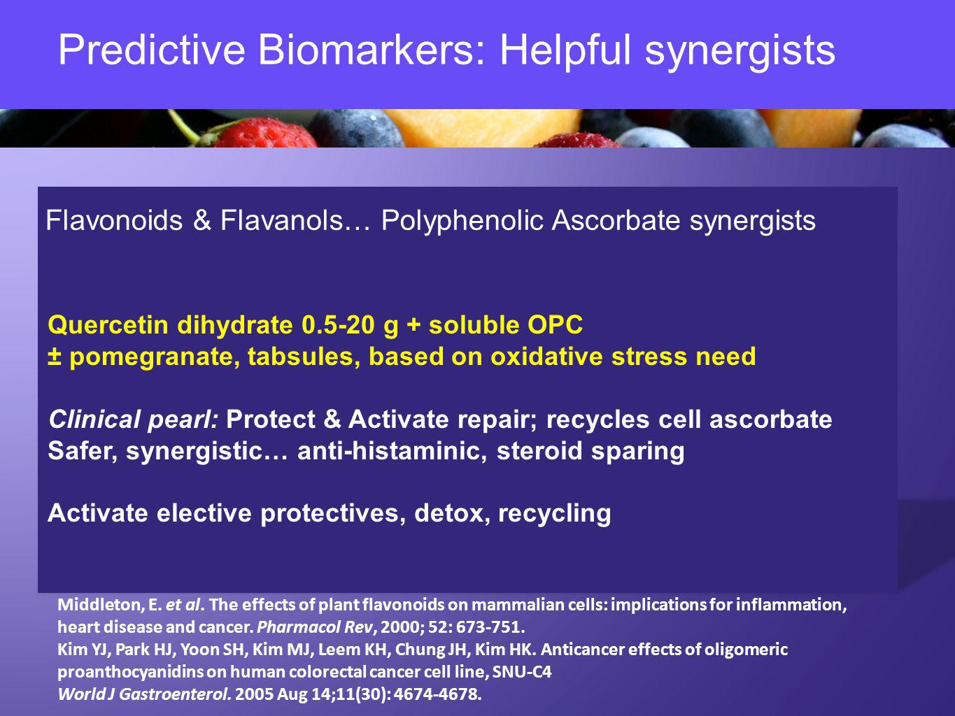 Predictive Biomarkers: Helpful synergists Flavonoids & Flavanols… Polyphenolic Ascorbate synergists Quercetin dihydrate 0.5-20 g + soluble OPC ± pomegranate, tabsules, based on oxidative stress need Clinical pearl: Protect & Activate repair; recycles cell ascorbate Safer, synergistic… anti-histaminic, steroid sparing Activate elective protectives, detox, recycling Middleton, E.