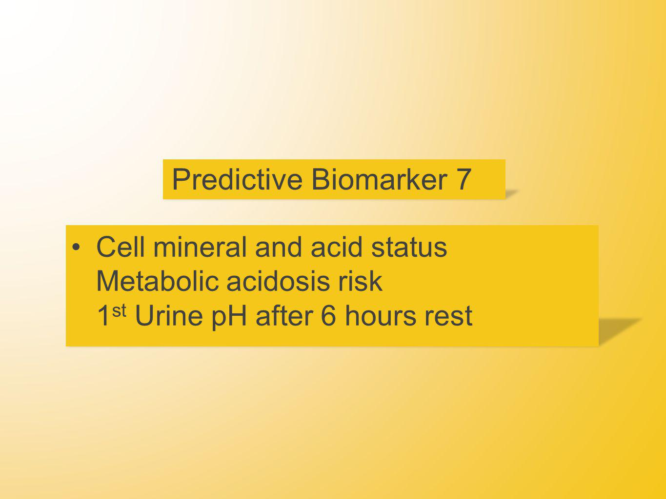 Predictive Biomarker 7 Cell mineral and acid status Metabolic acidosis risk 1 st Urine pH after 6 hours rest