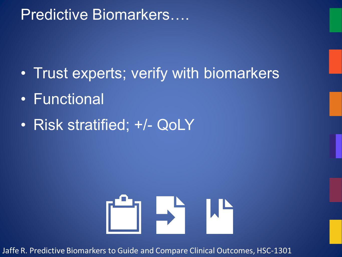 Predictive Biomarkers…. Trust experts; verify with biomarkers Functional Risk stratified; +/- QoLY Jaffe R. Predictive Biomarkers to Guide and Compare