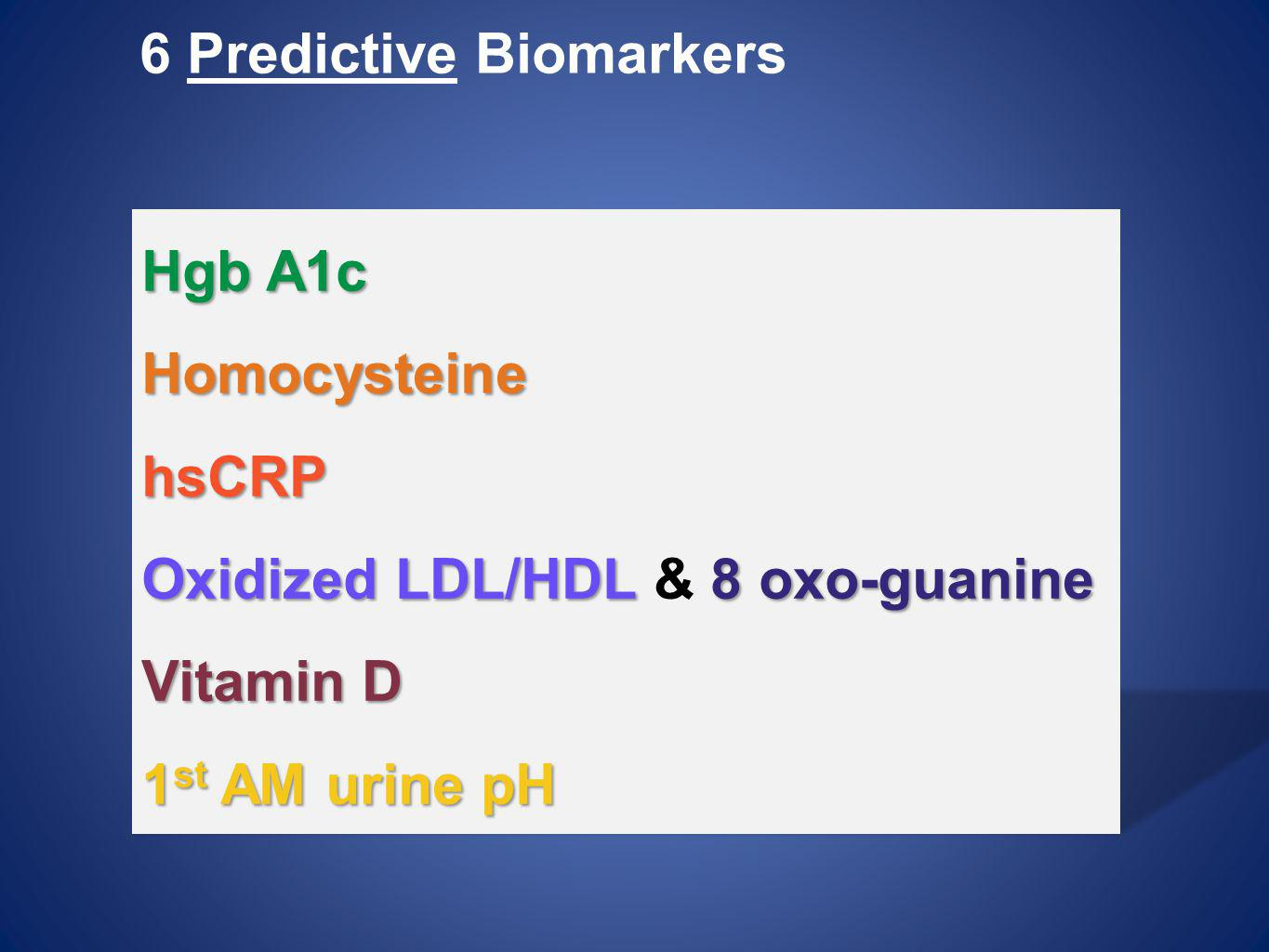 6 Predictive Biomarkers Hgb A1c HomocysteinehsCRP Oxidized LDL/HDL 8 oxo-guanine Oxidized LDL/HDL & 8 oxo-guanine Vitamin D 1 st AM urine pH