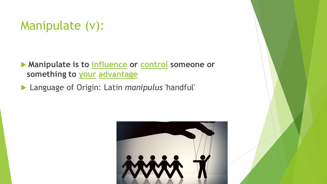Manipulate (v):  Manipulate is to influence or control someone or something to your advantageinfluencecontrolyouradvantage  Language of Origin: Latin manipulus handful