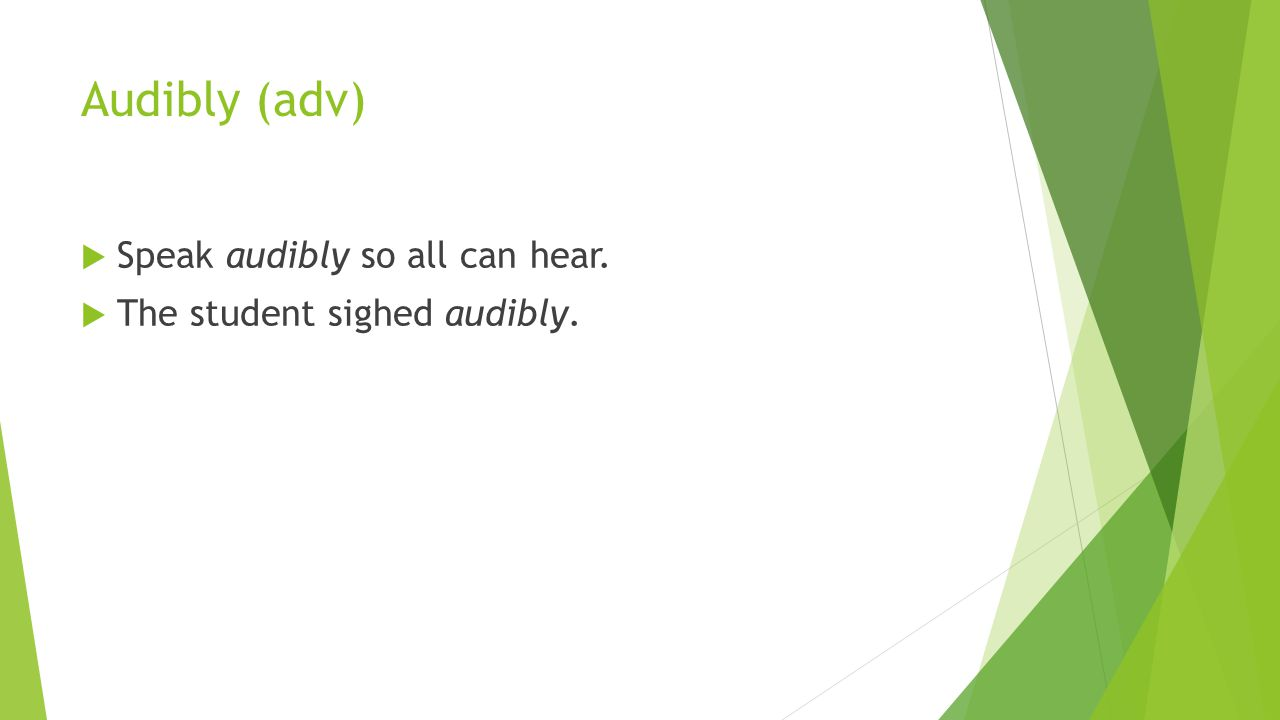 Audibly (adv)  Speak audibly so all can hear.  The student sighed audibly.