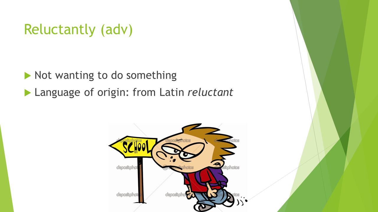 Reluctantly (adv)  Not wanting to do something  Language of origin: from Latin reluctant
