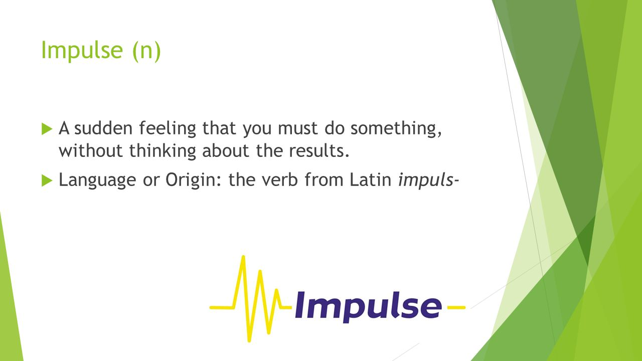 Impulse (n)  A sudden feeling that you must do something, without thinking about the results.