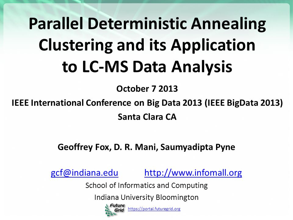 https://portal.futuregrid.org Parallel Deterministic Annealing Clustering and its Application to LC-MS Data Analysis October 7 2013 IEEE International Conference on Big Data 2013 (IEEE BigData 2013) Santa Clara CA Geoffrey Fox, D.