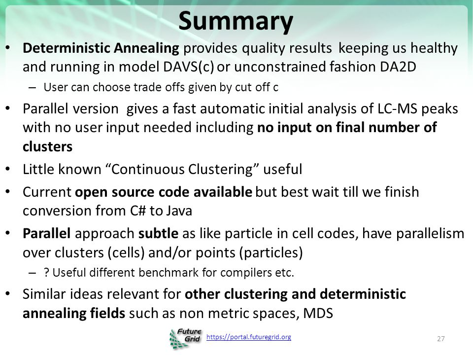 https://portal.futuregrid.org Summary Deterministic Annealing provides quality results keeping us healthy and running in model DAVS(c) or unconstrained fashion DA2D – User can choose trade offs given by cut off c Parallel version gives a fast automatic initial analysis of LC-MS peaks with no user input needed including no input on final number of clusters Little known Continuous Clustering useful Current open source code available but best wait till we finish conversion from C# to Java Parallel approach subtle as like particle in cell codes, have parallelism over clusters (cells) and/or points (particles) – .