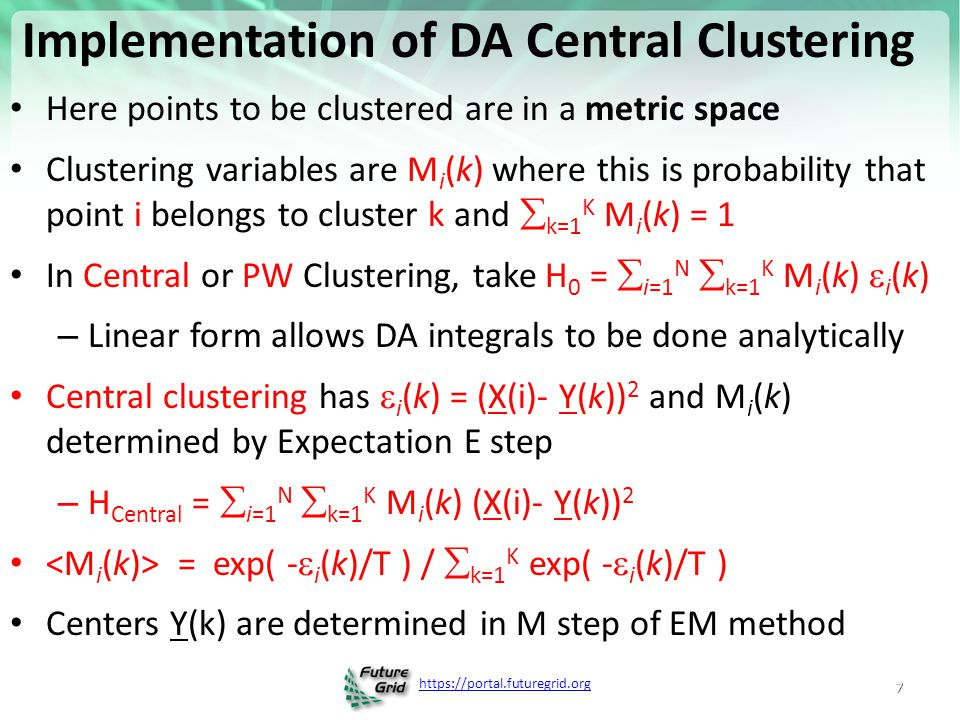 https://portal.futuregrid.org Trimmed Clustering Clustering with position-specific constraints on variance: Applying redescending M-estimators to label-free LC-MS data analysis (Rudolf Frühwirth, D R Mani and Saumyadipta Pyne) BMC Bioinformatics 2011, 12:358 H TCC =  k=0 K  i=1 N M i (k) f(i,k) – f(i,k) = (X(i) - Y(k)) 2 /2  (k) 2 k > 0 – f(i,0) = c 2 / 2 k = 0 The 0'th cluster captures (at zero temperature) all points outside clusters (background) Clusters are trimmed (X(i) - Y(k)) 2 /2  (k) 2 < c 2 / 2 Relevant when well defined errors T ~ 0 T = 1 T = 5 Distance from cluster center