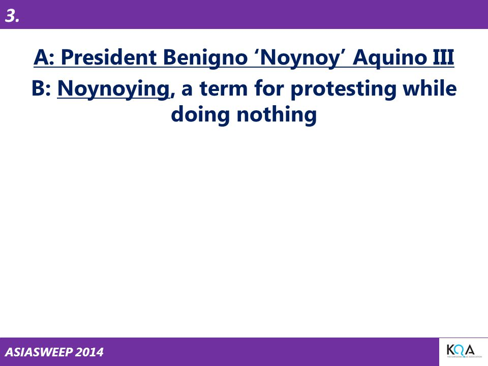 ASIASWEEP 2014 A: President Benigno 'Noynoy' Aquino III B: Noynoying, a term for protesting while doing nothing 3.