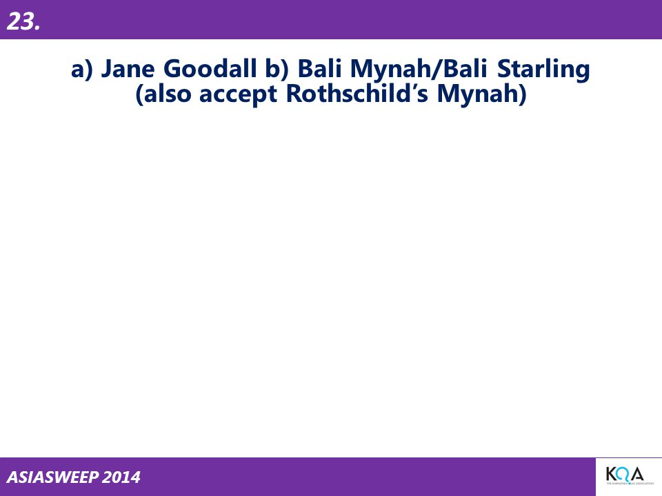ASIASWEEP 2014 a) Jane Goodall b) Bali Mynah/Bali Starling (also accept Rothschild's Mynah) 23.