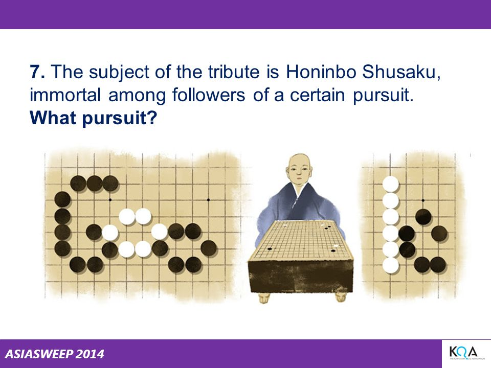 ASIASWEEP 2014 7. The subject of the tribute is Honinbo Shusaku, immortal among followers of a certain pursuit. What pursuit?