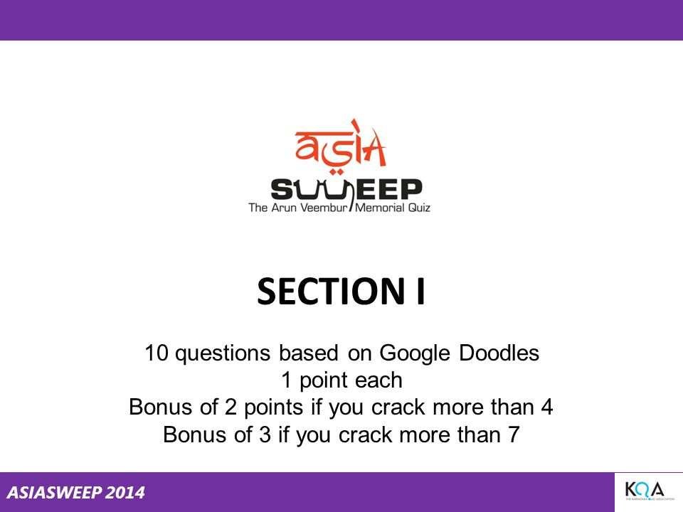 ASIASWEEP 2014 SECTION I 10 questions based on Google Doodles 1 point each Bonus of 2 points if you crack more than 4 Bonus of 3 if you crack more than 7
