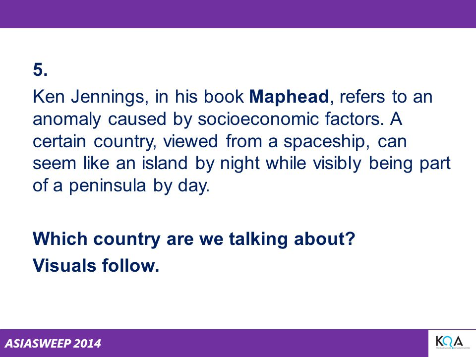 ASIASWEEP 2014 5. Ken Jennings, in his book Maphead, refers to an anomaly caused by socioeconomic factors. A certain country, viewed from a spaceship,