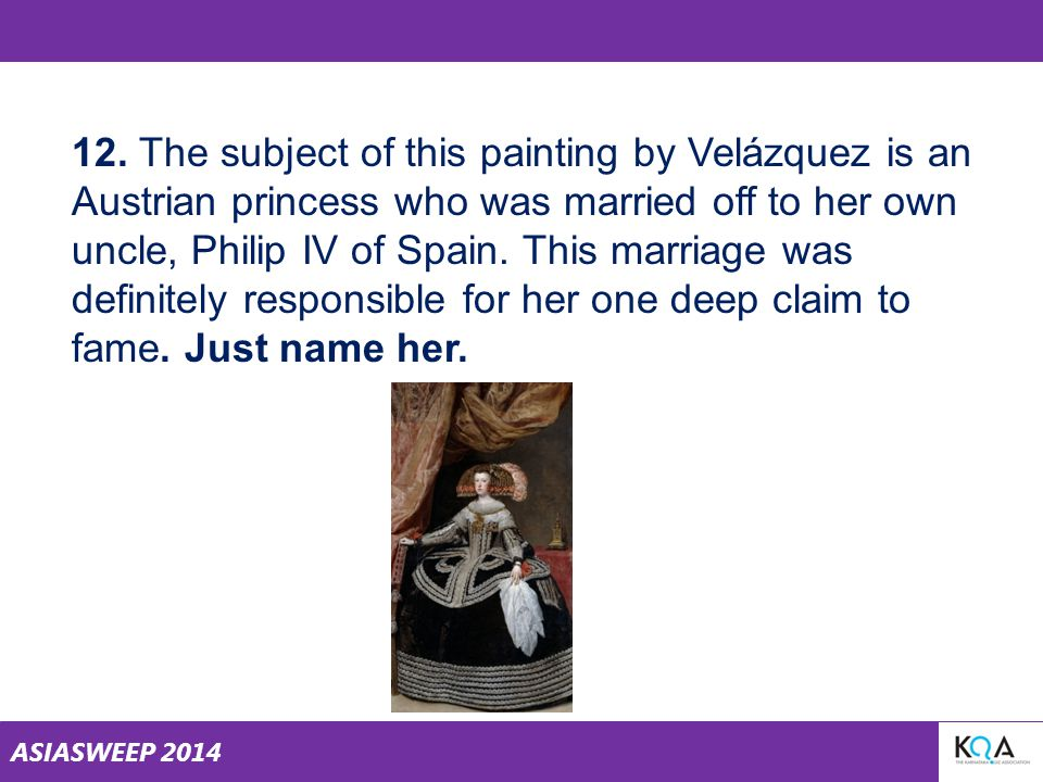 ASIASWEEP 2014 12. The subject of this painting by Velázquez is an Austrian princess who was married off to her own uncle, Philip IV of Spain. This ma
