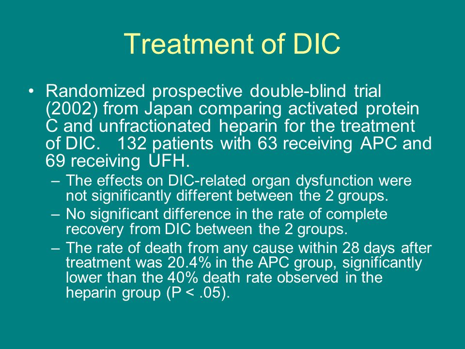 Treatment of DIC Randomized prospective double-blind trial (2002) from Japan comparing activated protein C and unfractionated heparin for the treatmen