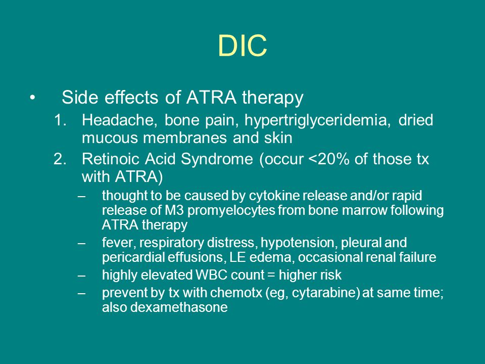 DIC Side effects of ATRA therapy 1.Headache, bone pain, hypertriglyceridemia, dried mucous membranes and skin 2.Retinoic Acid Syndrome (occur <20% of