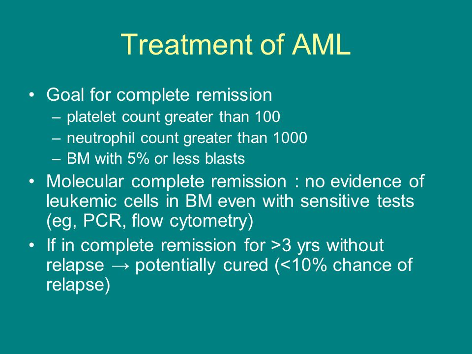 Treatment of AML Goal for complete remission –platelet count greater than 100 –neutrophil count greater than 1000 –BM with 5% or less blasts Molecular