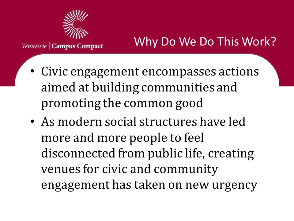 Why Do We Do This Work? Civic engagement encompasses actions aimed at building communities and promoting the common good As modern social structures h