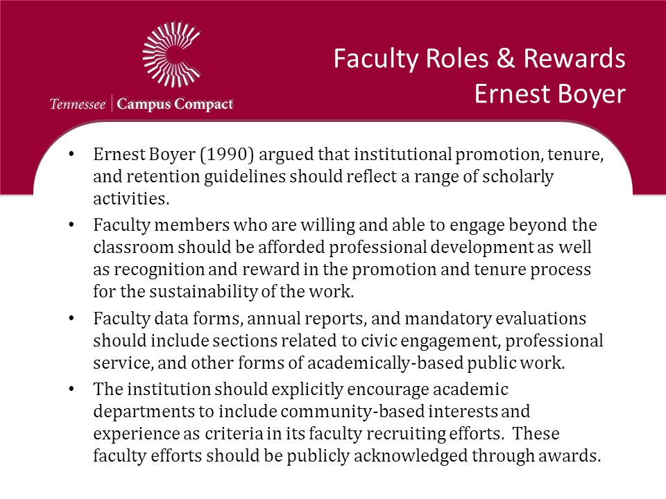 Faculty Roles & Rewards Ernest Boyer Ernest Boyer (1990) argued that institutional promotion, tenure, and retention guidelines should reflect a range of scholarly activities.