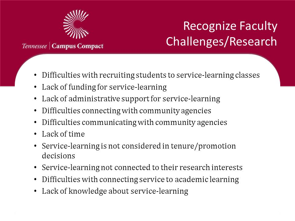 Recognize Faculty Challenges/Research Difficulties with recruiting students to service-learning classes Lack of funding for service-learning Lack of administrative support for service-learning Difficulties connecting with community agencies Difficulties communicating with community agencies Lack of time Service-learning is not considered in tenure/promotion decisions Service-learning not connected to their research interests Difficulties with connecting service to academic learning Lack of knowledge about service-learning