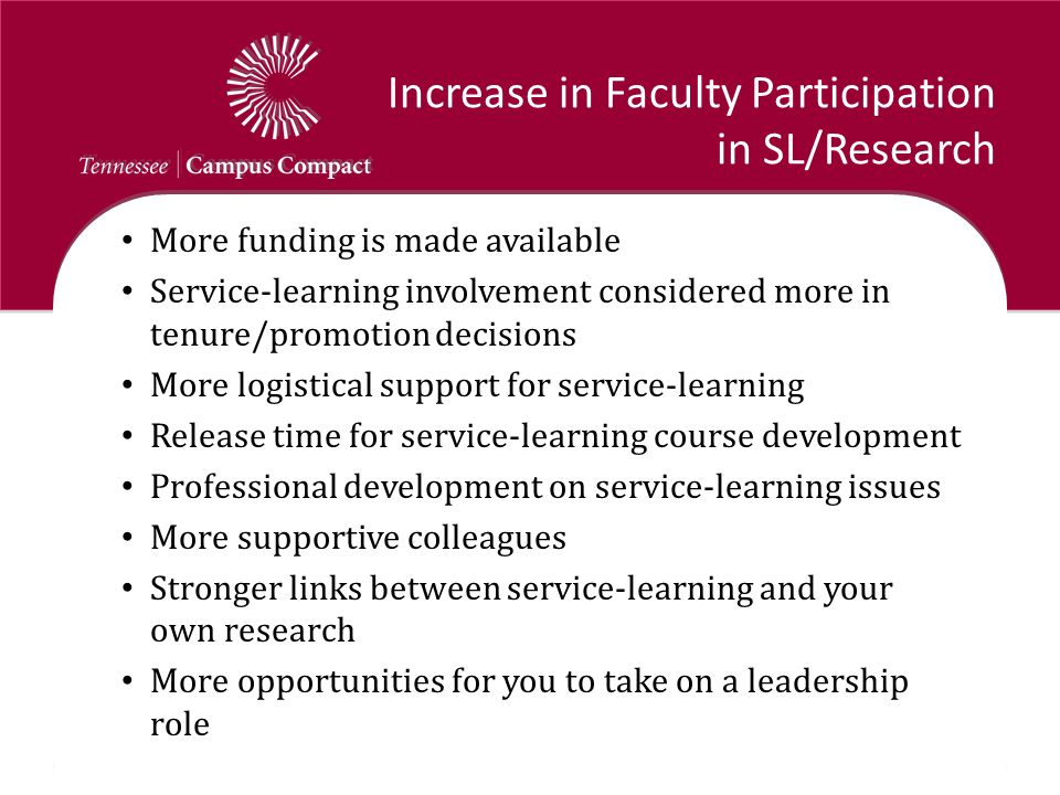 Increase in Faculty Participation in SL/Research More funding is made available Service-learning involvement considered more in tenure/promotion decisions More logistical support for service-learning Release time for service-learning course development Professional development on service-learning issues More supportive colleagues Stronger links between service-learning and your own research More opportunities for you to take on a leadership role