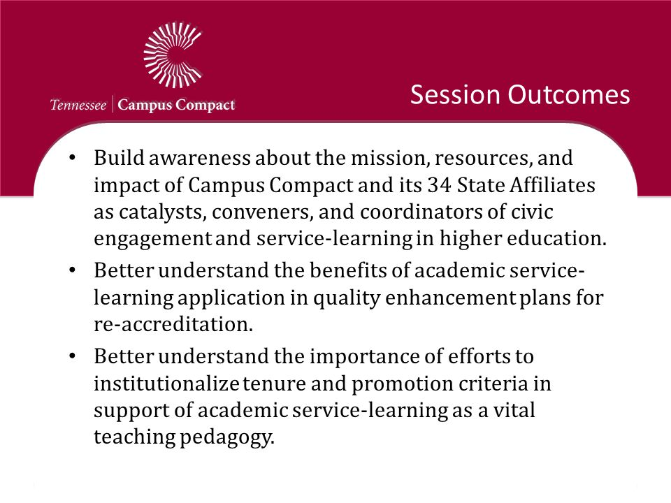 Session Outcomes Build awareness about the mission, resources, and impact of Campus Compact and its 34 State Affiliates as catalysts, conveners, and coordinators of civic engagement and service-learning in higher education.