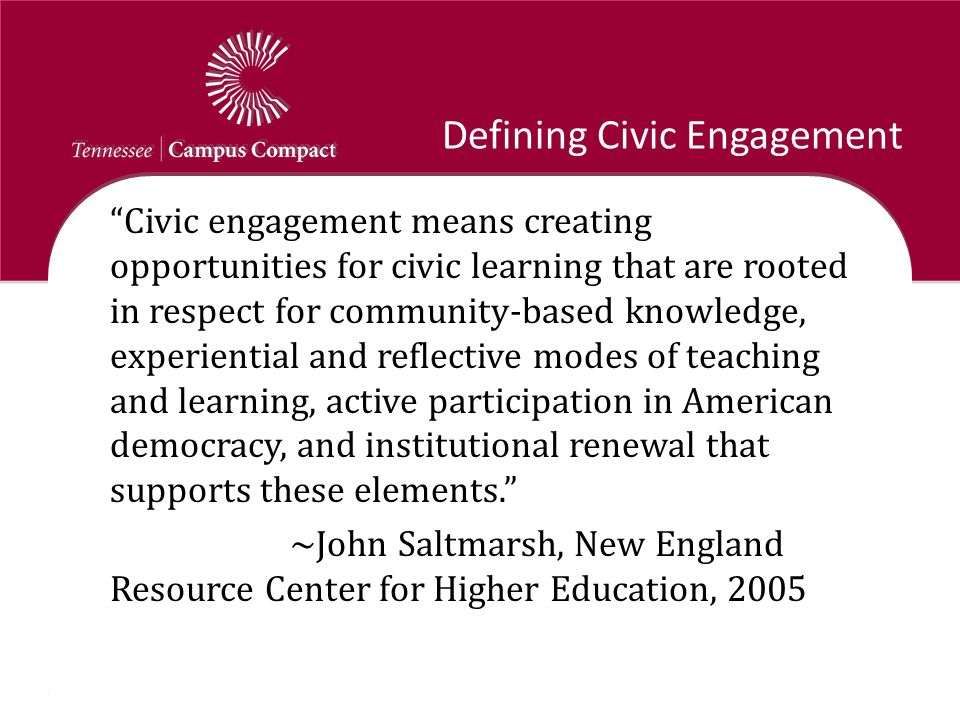 """Defining Civic Engagement """"Civic engagement means creating opportunities for civic learning that are rooted in respect for community-based knowledge,"""