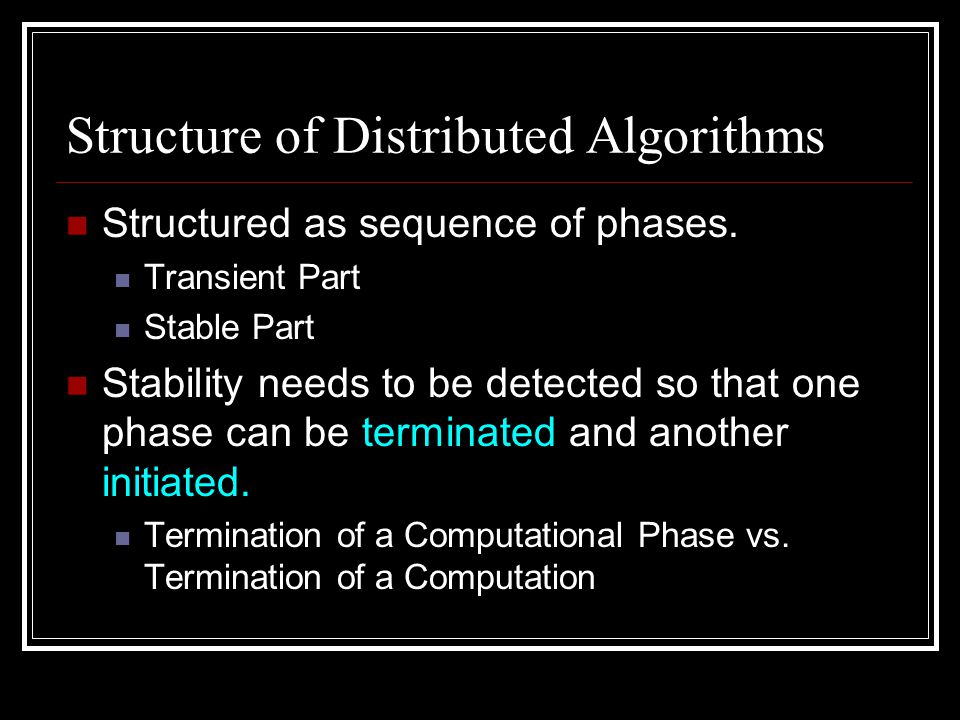 Structure of Distributed Algorithms Structured as sequence of phases. Transient Part Stable Part Stability needs to be detected so that one phase can