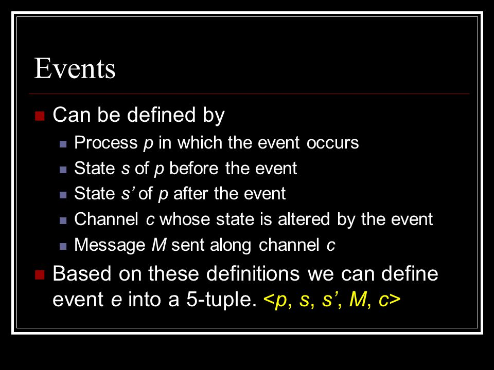 Events Can be defined by Process p in which the event occurs State s of p before the event State s' of p after the event Channel c whose state is alte