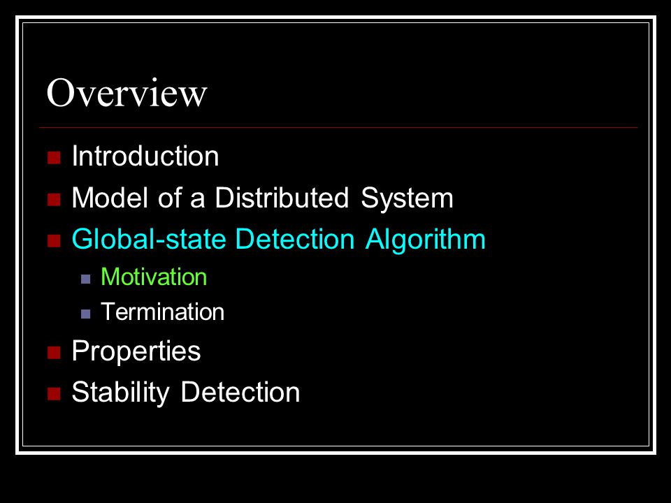 Overview Introduction Model of a Distributed System Global-state Detection Algorithm Motivation Termination Properties Stability Detection